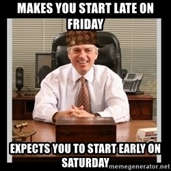 Scumbag Boss - Makes you start late on friday Expects you to start early on saturday