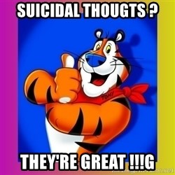 Tony The Tiger - SuIcidal THougts ? They'RE GREAT !!!g