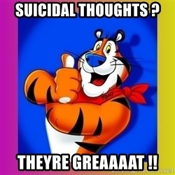 Tony The Tiger - SuIcidal Thoughts ? Theyre Greaaaat !!