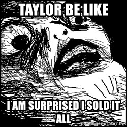 Surprised Chin - Taylor be like  I am surprised I sold it all