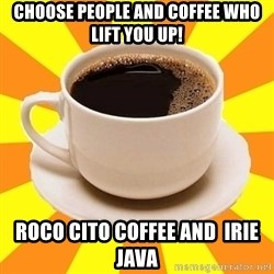 Cup of coffee - choose people and coffee who lift you up! roco cito coffee AND  irie java
