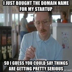 Pretty serious - i just bought the domain name for my startup so i guess you could say things are getting pretty serious
