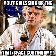Doc Back to the future - you're messing up the  time/space continuum!!!