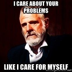 The Most Interesting Man In The World - I Care about your problems Like i care for Myself