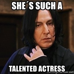 Professor Snape - She´s such a  talented actress