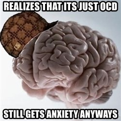 Scumbag Brain - REalizes that its just ocd still gets anxiety anyways