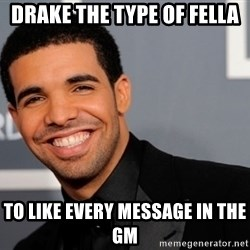 Drake the type of nigga - Drake the tyPe of fella To like eveRy message in the gM