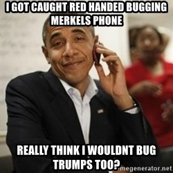 Obama Cell Phone - I Got caught red handed bugging Merkels phone Really think i wouldnt bug trumps too?