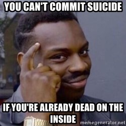 Roll Safe 2 - You can't commit suicide  If you're already dead on the inside