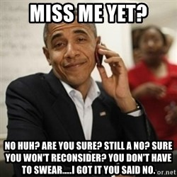 Obama Cell Phone - Miss Me Yet? NO huh? Are you sure? Still a no? sure You won't reconsider? You don't have to swear.....I got it you said NO.