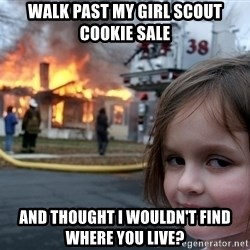 Disaster Girl - walk past my girl scout cookie sale and thought i wouldn't find where you live?
