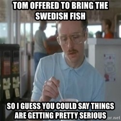 Pretty serious - Tom offered to bring the swedish fish So i guess you could say things are getting pretty serious