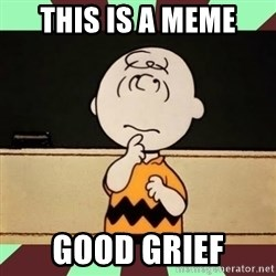 Charlie Brown - THIS IS A MEME GOOD GRIEF