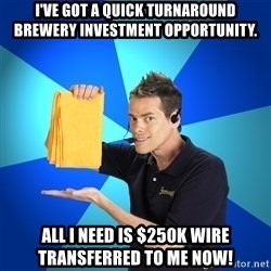 Shamwow Guy - I've got a quick turnaround brewery investment opportunity.  All i need is $250K WIRE TRANSFERRED TO ME NOW!