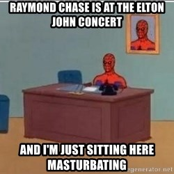 Spidermandesk - Raymond Chase is at the elton john concert and I'm just sitting here masturbating