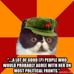 "Communist Cat -  ""....a lot of GOOD (?) people who would probably agree with her on most political fronts."""
