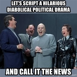 Dr. Evil and His Minions - let's script a hilarious diabolical political drama and call it the news