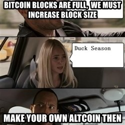 The Rock driving - Bitcoin Blocks are full,  We must Increase Block Size make your own altcoin Then