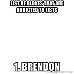 Blank Meme - List of blokes that are addicted to lists 1. Brendon