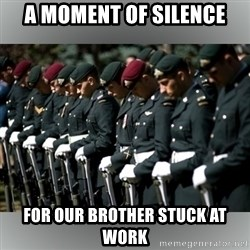 Moment Of Silence - A moment of silence for our brother stuck at work