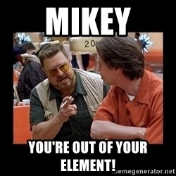 walter sobchak - Mikey You're out of your element!