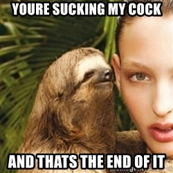 sexy sloth - youre sucking my cock and thats the end of it