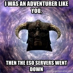 Skyrim - I was an adventurer like you, Then the eso servers went down