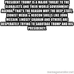 Blank Meme - President Trump is a major threat to the Globalists and their World Government agenda.. That's the reason why the Deep state, Zionist media & Neocon shills like John McCain, Lindsey Graham and others are desperately trying to sabotage Trump and his presidency.
