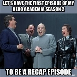 Dr. Evil and His Minions - let's have the first episode of my hero academia season 2 to be a recap episode