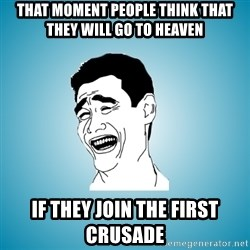 Laughing Man - That moment people think that they will go to heaven  if they join the first crusade