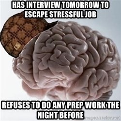 Scumbag Brain - has interview tomorrow to escape stressful job refuses to do any prep work the night before