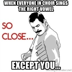 So Close... meme - When everyone in choir sings the right vowel Except you...