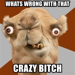 Crazy Camel lol - whats wrong with that crazy bitch