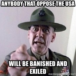 Military logic - anybody that oppose the usa will be banished and exiled