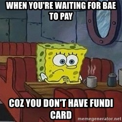 Coffee shop spongebob - when you're waiting for bae to pay coz you don't have fundi card