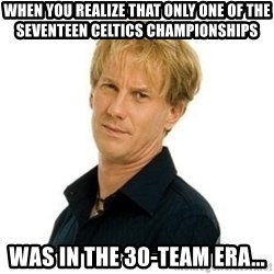 Stupid Opie - When you realize that only one of the seventeen Celtics championships Was in the 30-team era...