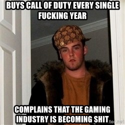 Scumbag Steve - Buys Call Of Duty every single fucking year Complains that the gaming industry is becoming shit