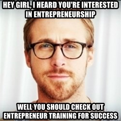 Ryan Gosling Hey Girl 3 - Hey girl, I heard you're interested in entrepreneurship well You should check out entrepreneur training for success