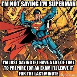 Badass Superman - I'M NOT SAYING I'M SUPERMAN I'M JUST SAYING if i have a lot of time to prepare for an exam i'll leave it for the last minute