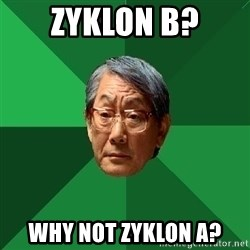 High Expectation Asian Father - Zyklon b? Why not zyklon A?