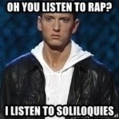 Eminem - Oh You listen to rap? I listen to soliloquies