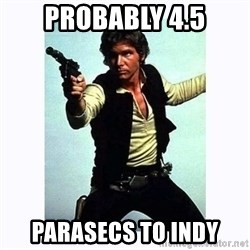 Han Solo - Probably 4.5 Parasecs to indy