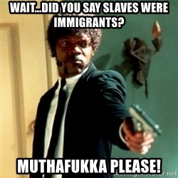 Jules Say What Again - Wait...DID YOU Say SLAVES were immigrants? muthafukka please!