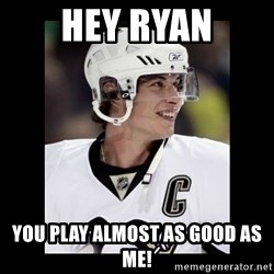 sidney crosby - Hey ryan You play almost as good as me!