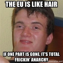 Stoner Guy - The EU Is Like hair If One Part Is Gone, It's Total FRICKIN' anarchy