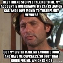 bill murray which is nice - Best friend stopped talking to me, my account is overdrawn, my car is low on gas, and i owe money to three family members but my sister made my favorite food, and gave me cupcakes. so i got that going for me, which is nice