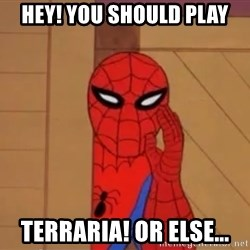 Spidermanwhisper - hey! you should play terraria! or else...