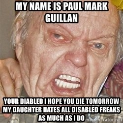 Grumpy Grandpa - My name is Paul Mark Guillan Your diabled i hope you die tomorrow my daughter hates all disabled freaks as much as i do