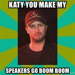 Luke Bryan - Katy you make my  Speakers Go boom Boom