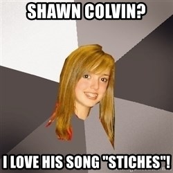 "Musically Oblivious 8th Grader - shawn colvin? i love his song ""stiches""!"